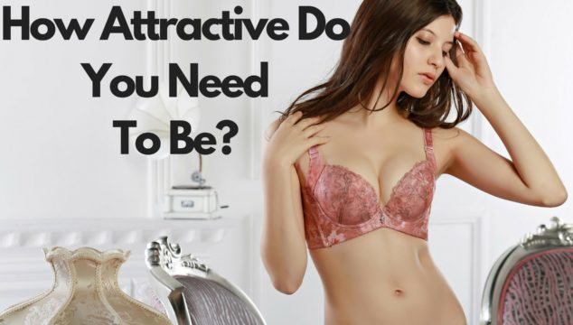 How Attractive Do You Need To Be To Get Good Looking Women
